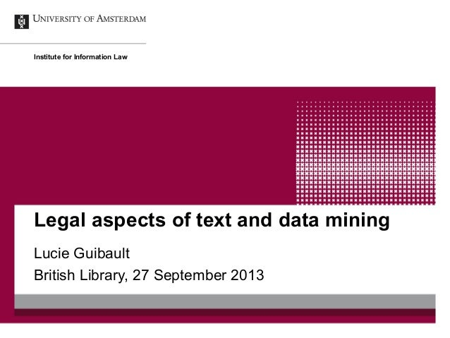 Legal aspects of text and data mining Lucie Guibault British Library, 27 September 2013 Institute for Information Law