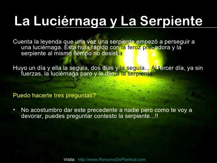 La Luciérnaga y La SerpienteCuenta la leyenda que una vez una serpiente empezó a perseguir a  una luciérnaga. Esta huía rá...