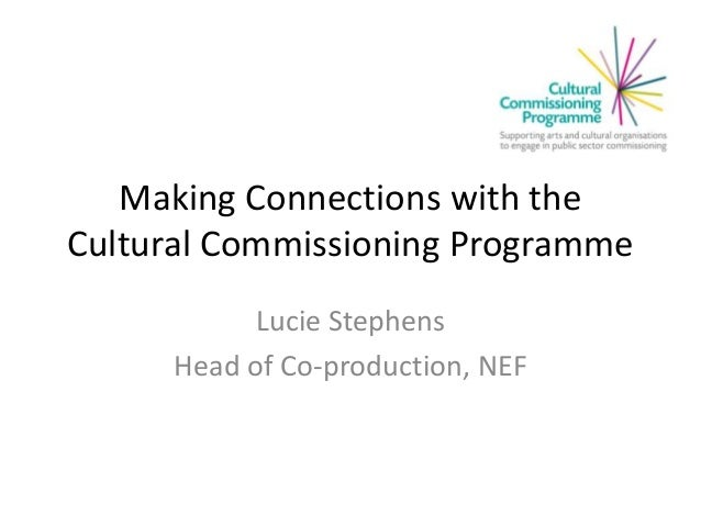 Making Connections with the Cultural Commissioning Programme Lucie Stephens Head of Co-production, NEF