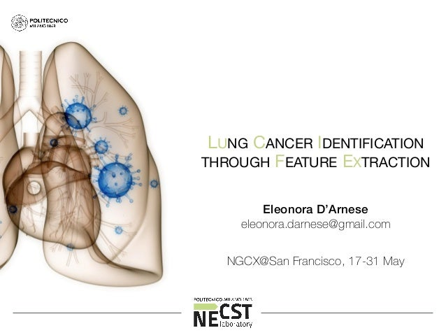 LUNG CANCER IDENTIFICATION   THROUGH FEATURE EXTRACTION Eleonora D'Arnese eleonora.darnese@gmail.com NGCX@San Francisco, 1...
