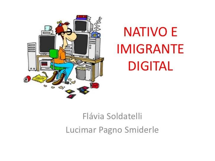 NATIVO E IMIGRANTE DIGITAL<br />Flávia Soldatelli<br />LucimarPagno Smiderle<br />