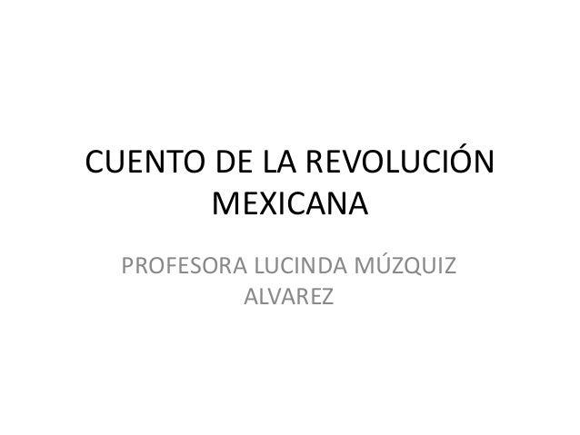 CUENTO DE LA REVOLUCIÓN MEXICANA PROFESORA LUCINDA MÚZQUIZ ALVAREZ