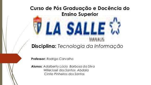Curso de Pós Graduação e Docência do  Ensino Superior  Disciplina: Tecnologia da Informação  Professor: Rodrigo Carvalho  ...