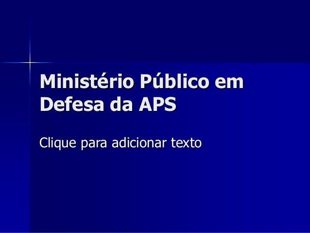 Clique para adicionar texto Ministério Público em Defesa da APS