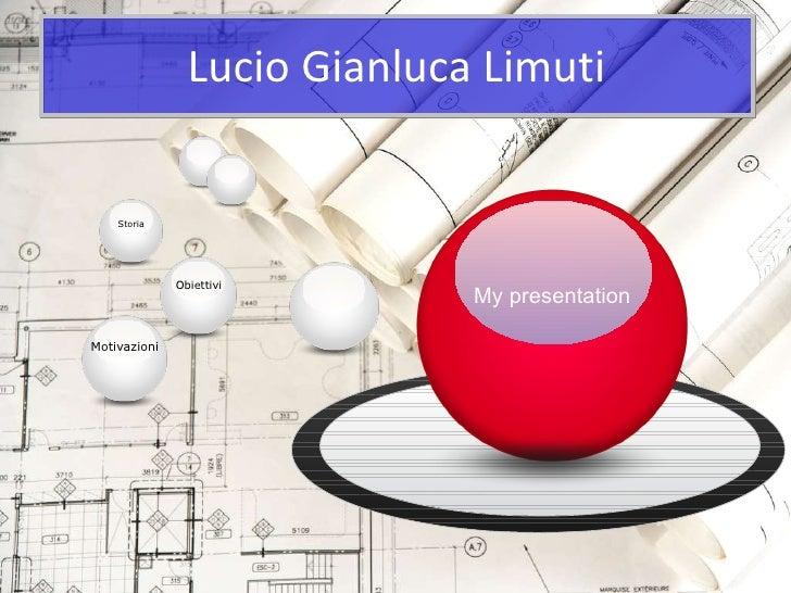 Lucio Gianluca Limuti My presentation Obiettivi Storia Motivazioni