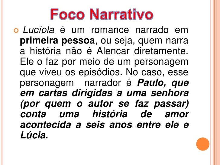     Lucíola é um romance narrado em    primeira pessoa, ou seja, quem narra    a história não é Alencar diretamente.    E...
