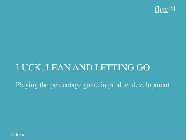 flux[x]   LUCK, LEAN AND LETTING GO   Playing the percentage game in product development[x] fluxx