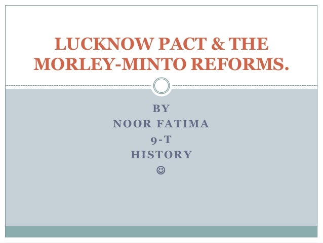 BY NOOR FATIMA 9-T HISTORY  LUCKNOW PACT & THE MORLEY-MINTO REFORMS.