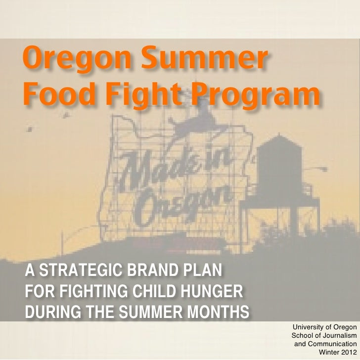 Oregon SummerFood Fight ProgramA STRATEGIC BRAND PLANFOR FIGHTING CHILD HUNGERDURING THE SUMMER MONTHS                    ...
