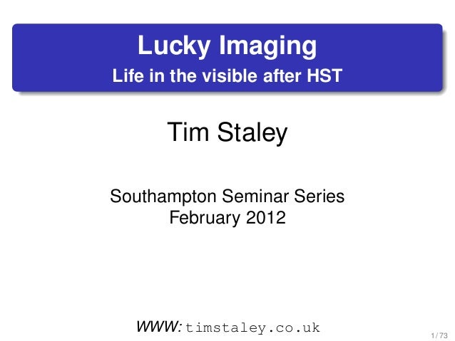 Lucky Imaging Life in the visible after HST Tim Staley Southampton Seminar Series February 2012 WWW: timstaley.co.uk 1 / 73