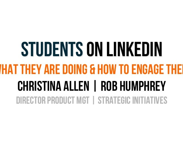 STUDENTS ON LINKEDIN  WHAT THEY ARE DOING & HOW TO ENGAGE THEM CHRISTINA ALLEN | ROB HUMPHREY DIRECTOR PRODUCT MGT | STRAT...