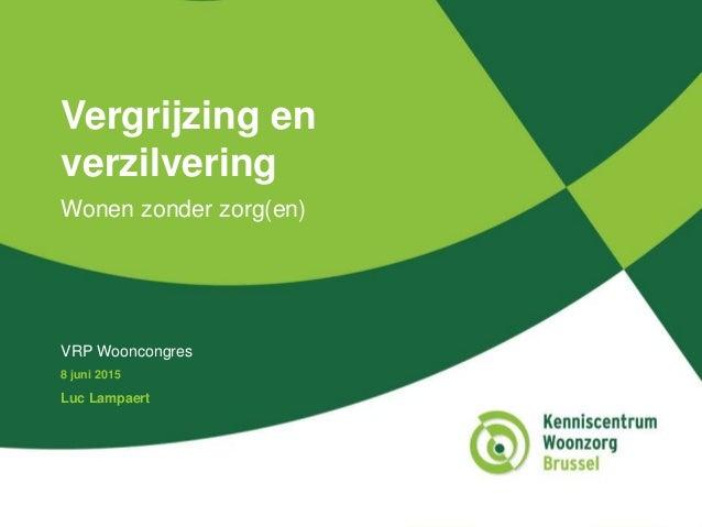 Vergrijzing en verzilvering Wonen zonder zorg(en) VRP Wooncongres 8 juni 2015 Luc Lampaert