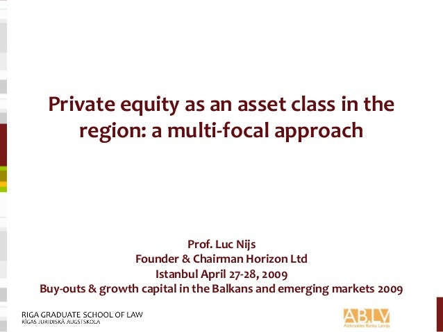 Private equity as an asset class in the region: a multi-focal approach Prof. Luc Nijs Founder & Chairman Horizon Ltd Istan...