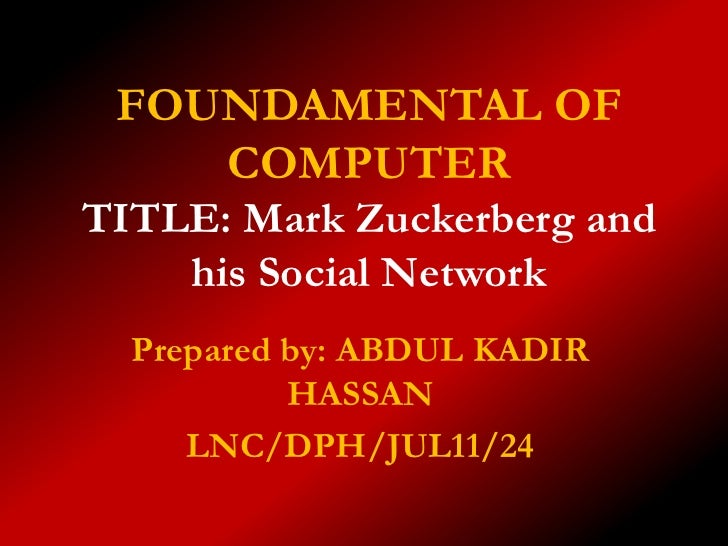 FOUNDAMENTAL OF    COMPUTERTITLE: Mark Zuckerberg and    his Social Network  Prepared by: ABDUL KADIR           HASSAN    ...