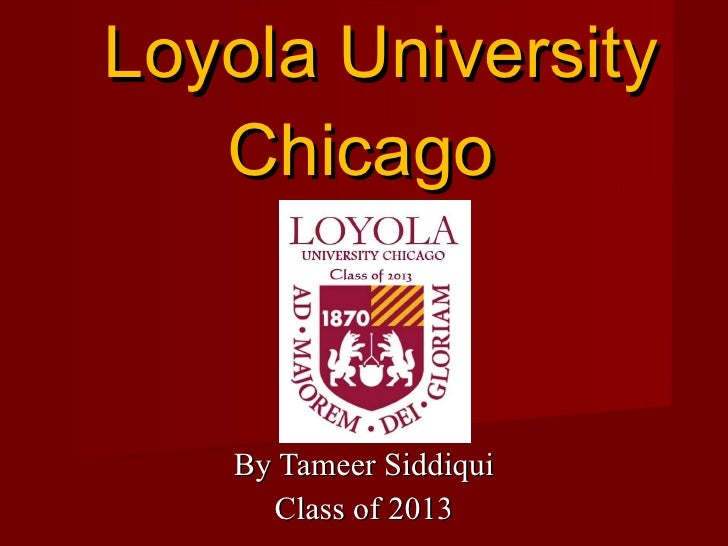 By Tameer Siddiqui Class of 2013 Loyola University Chicago