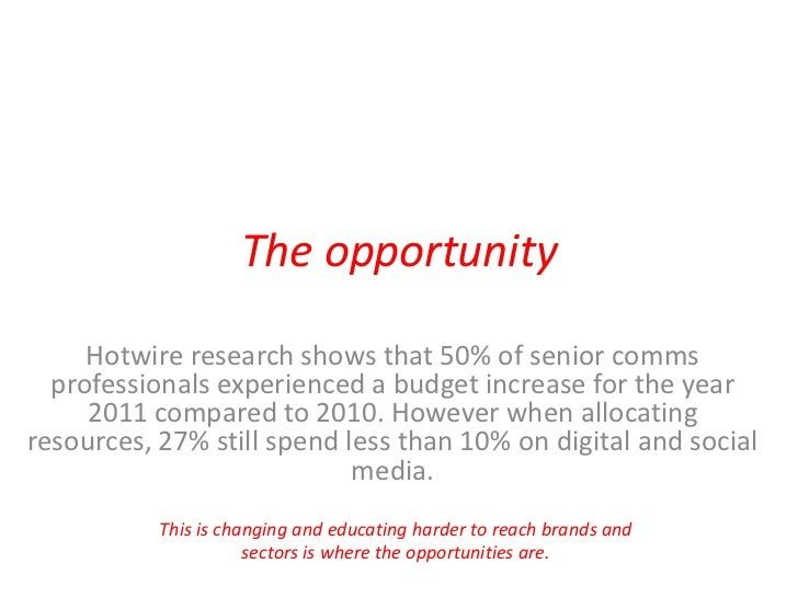The opportunity<br />Hotwire research shows that 50% of senior comms professionals experienced a budget increase for the y...
