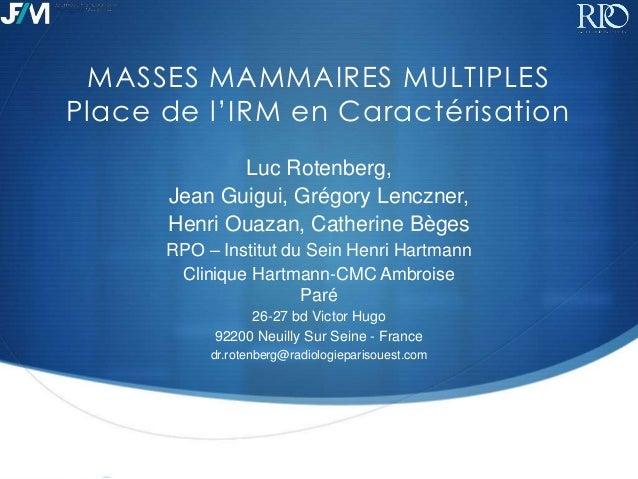 MASSES MAMMAIRES MULTIPLES Place de l'IRM en Caractérisation Luc Rotenberg, Jean Guigui, Grégory Lenczner, Henri Ouazan, C...