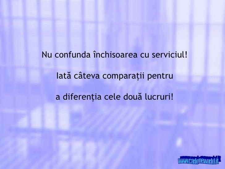 Nu confunda  închisoarea cu serviciul ! Iată câteva comparaţii pentru a diferenţia cele două lucruri ! www.carloneworld.it