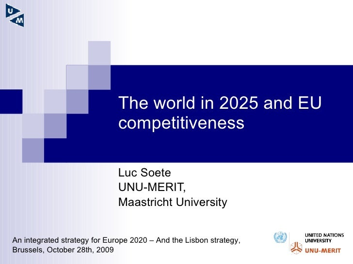 The world in 2025 and EU competitiveness Luc Soete UNU-MERIT,  Maastricht University An integrated strategy for Europe 202...