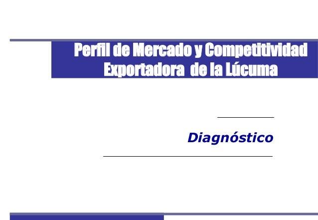 Perfil de Mercado y Competitividad Exportadora de la Lúcuma Diagnóstico Perfil de Mercado y Competitividad Exportadora de ...
