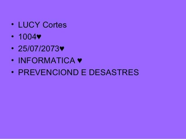• LUCY Cortes • 1004♥ • 25/07/2073♥ • INFORMATICA ♥ • PREVENCIOND E DESASTRES