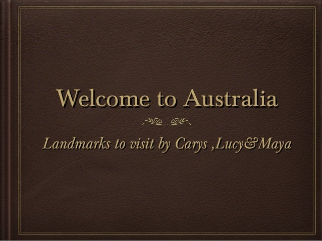 Welcome to Australia Landmarks to visit by Carys ,Lucy&Maya