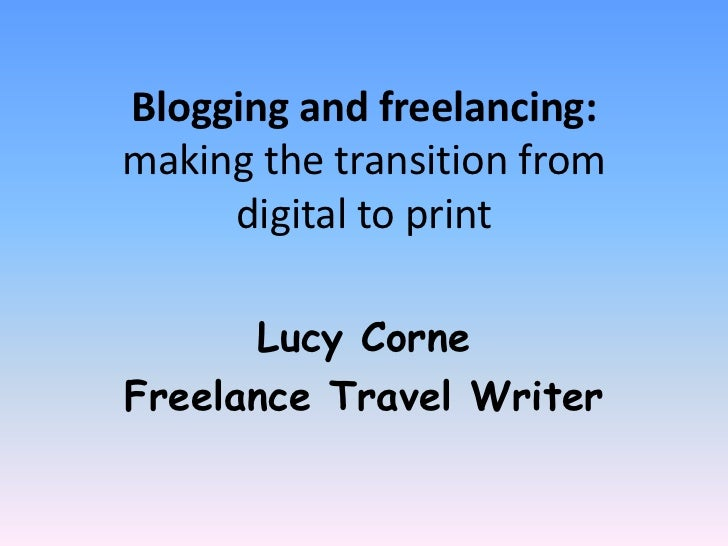 Blogging and freelancing:making the transition from     digital to print       Lucy CorneFreelance Travel Writer