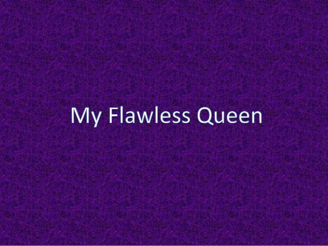 You are are myflawless queen itstrue even thoughtu might not thinkthat.