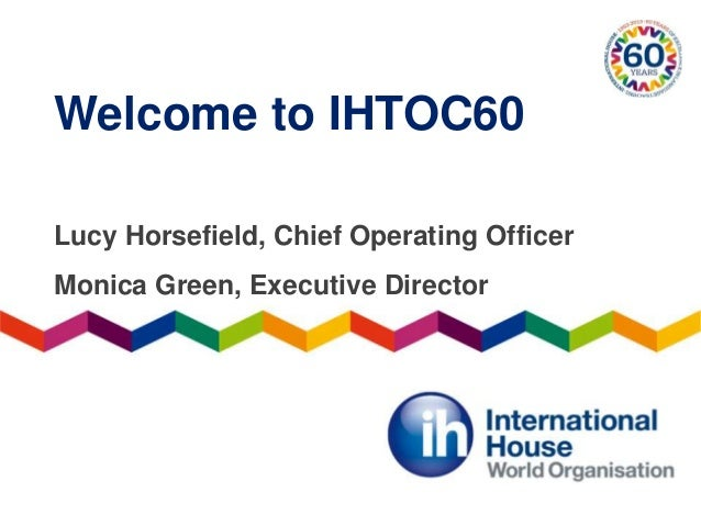 Welcome to IHTOC60Lucy Horsefield, Chief Operating OfficerMonica Green, Executive Director