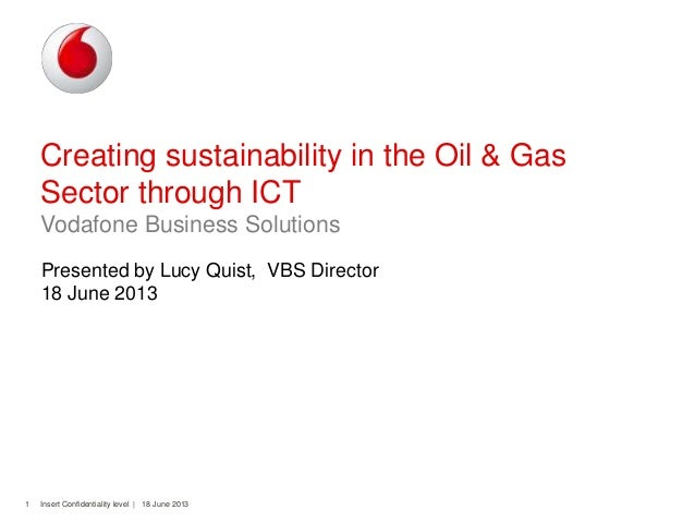 Insert Confidentiality level | 18 June 20131Creating sustainability in the Oil & GasSector through ICTVodafone Business So...