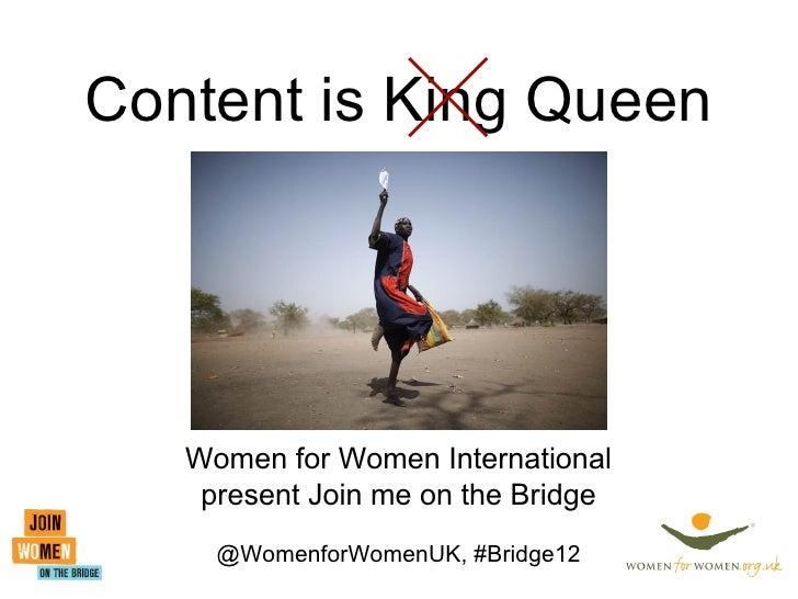 Content is King Queen   Women for Women International    present Join me on the Bridge     @WomenforWomenUK, #Bridge12