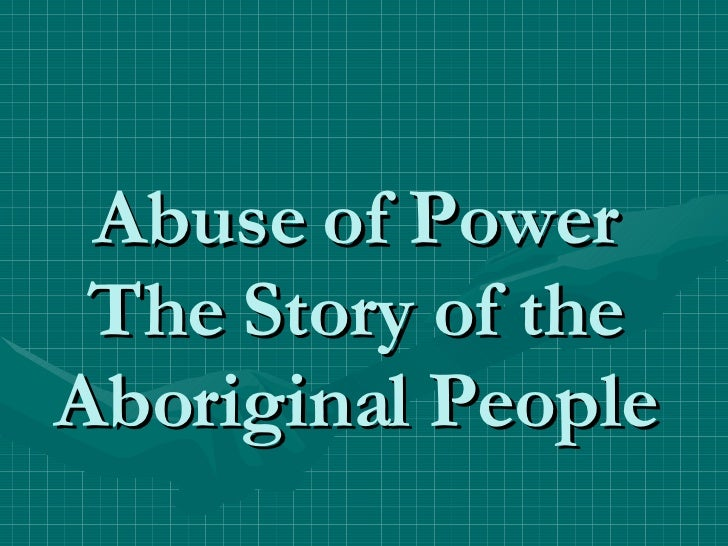 Abuse of Power The Story of the Aboriginal People