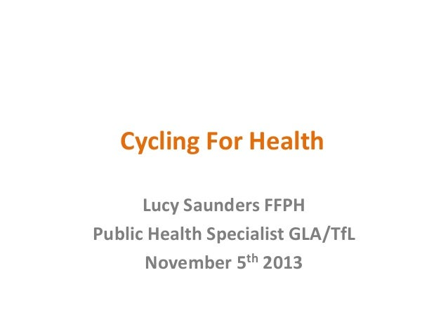 Cycling For Health Lucy Saunders FFPH Public Health Specialist GLA/TfL November 5th 2013