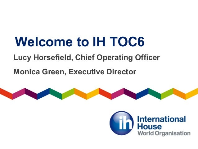 Welcome to IH TOC6 Lucy Horsefield, Chief Operating Officer Monica Green, Executive Director