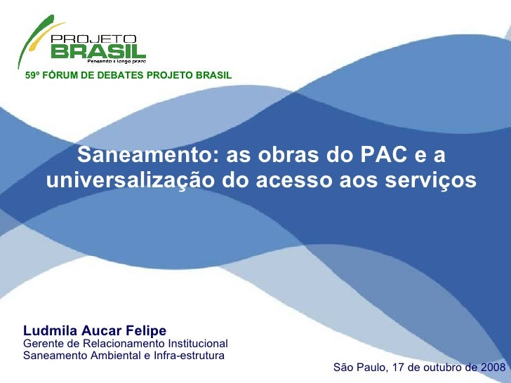 Ludmila Aucar Felipe Gerente de Relacionamento Institucional Saneamento Ambiental e Infra-estrutura São Paulo, 17 de outub...