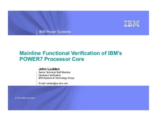 IBM Power Systems    Mainline Functional Verification of IBM's    POWER7 Processor Core                         John Ludde...