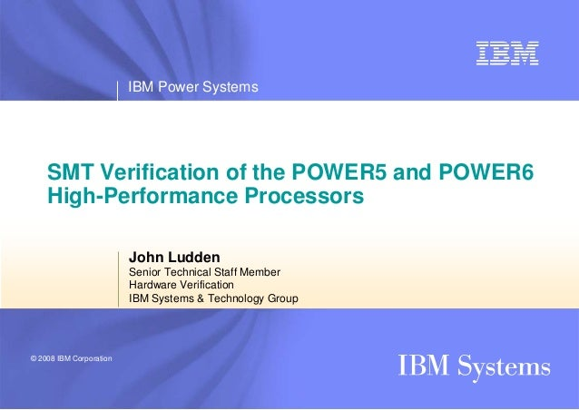 IBM Power Systems© 2008 IBM CorporationSMT Verification of the POWER5 and POWER6High-Performance ProcessorsJohn LuddenSeni...
