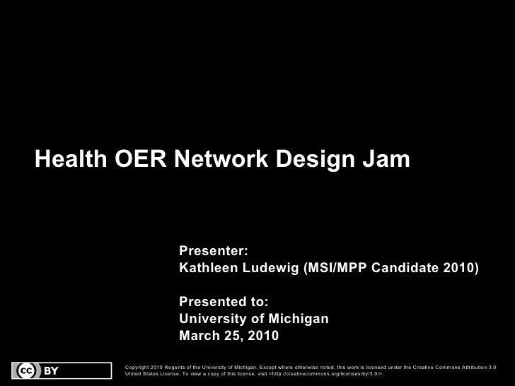Health OER Network Design Jam Presenter: Kathleen Ludewig (MSI/MPP Candidate 2010) Presented to:  University of Michigan M...