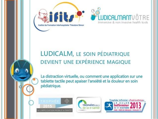 LUDICALM, LE SOIN PÉDIATRIQUE DEVIENT UNE EXPÉRIENCE MAGIQUE Immersive & non invasive health tools La distraction virtuell...