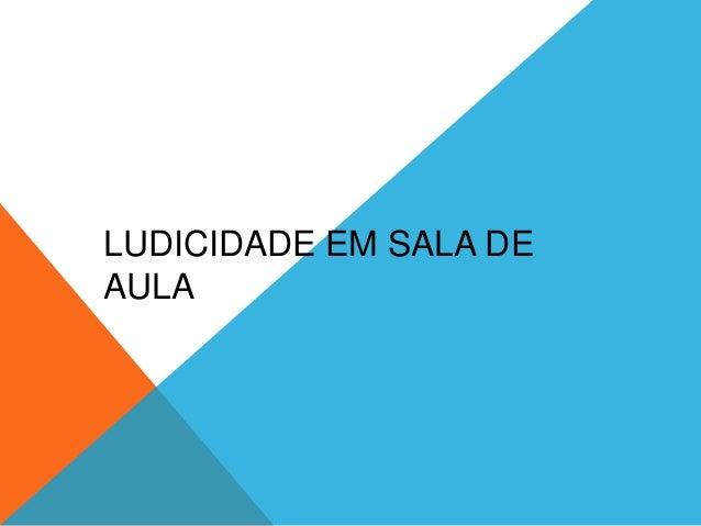 LUDICIDADE EM SALA DE  AULA