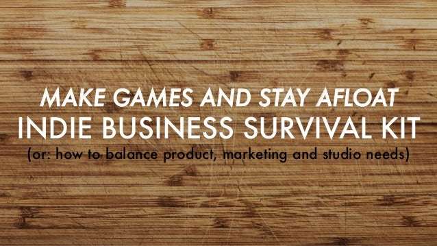 MAKE GAMES AND STAY AFLOAT INDIE BUSINESS SURVIVAL KIT (or: how to balance product, marketing and studio needs)