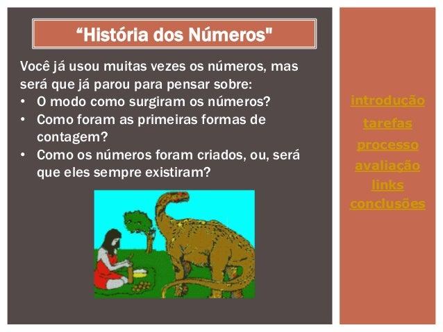 """""""História dos Números"""" Você já usou muitas vezes os números, mas será que já parou para pensar sobre: • O modo como surgir..."""