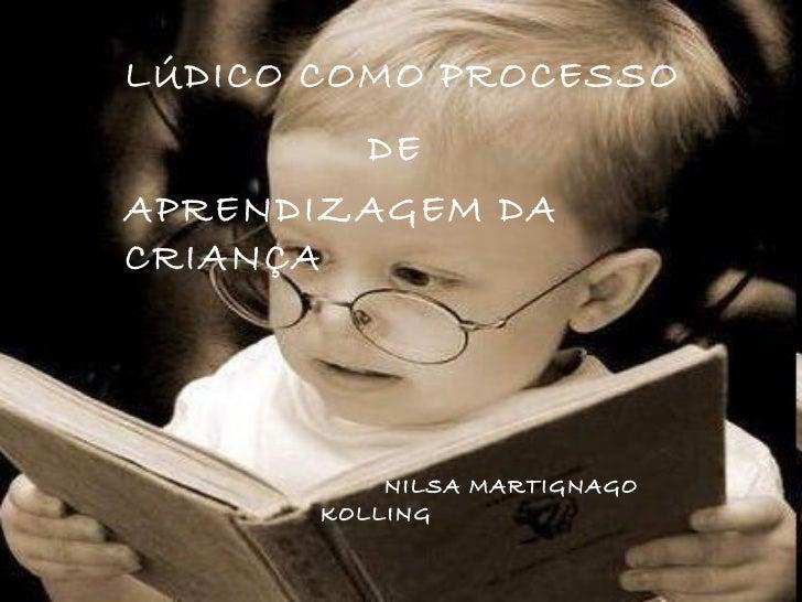 LÚDICO COMO PROCESSO  DE  APRENDIZAGEM DA CRIANÇA   NILSA MARTIGNAGO  KOLLING