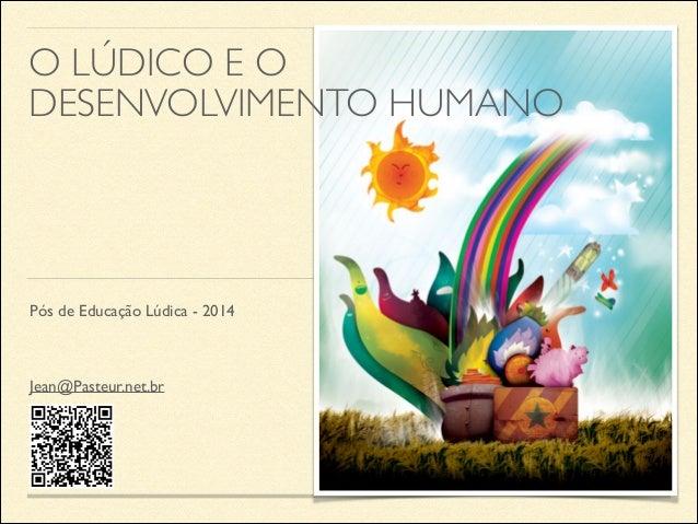 O LÚDICO E O DESENVOLVIMENTO HUMANO  Pós de Educação Lúdica - 2014  Jean@Pasteur.net.br