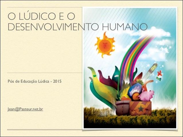 Pós de Educação Lúdica - 2015 O LÚDICO E O DESENVOLVIMENTO HUMANO Jean@Pasteur.net.br