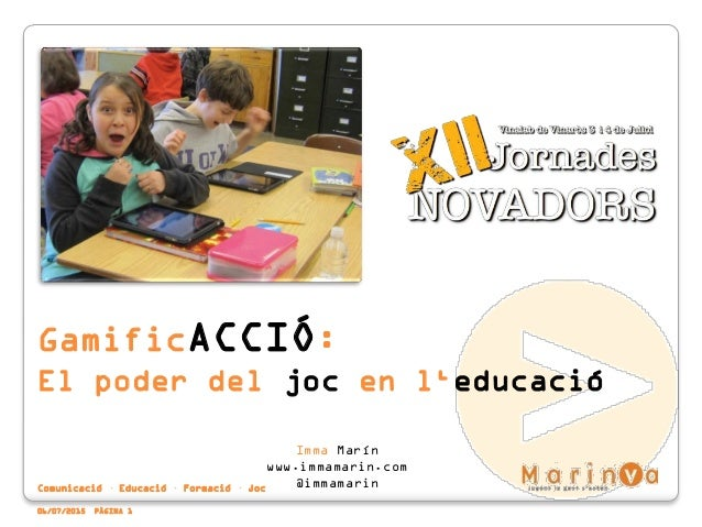 Comunicació · Educació · Formació · Joc 06/07/2015 PÀGINA 1 GamificACCIÓ: El poder del joc en l'educació Imma Marín www.im...