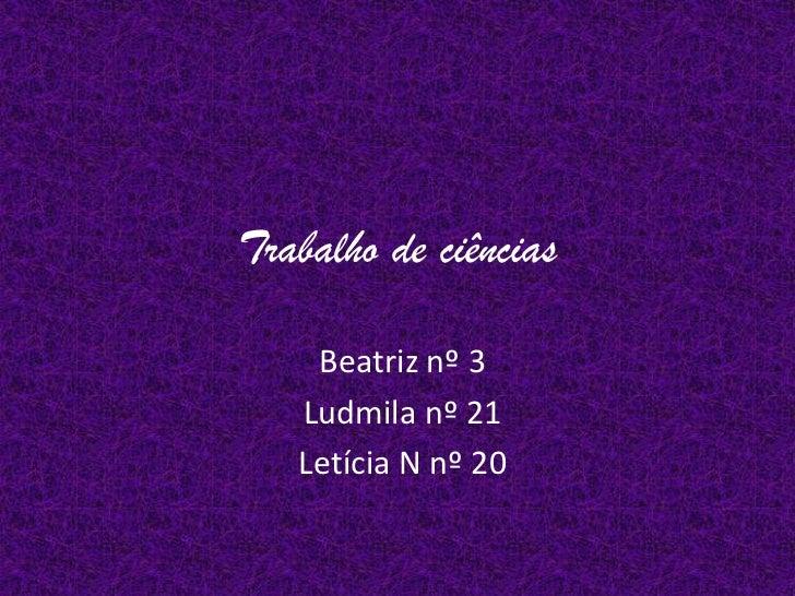 Trabalho de ciências    Beatriz nº 3   Ludmila nº 21   Letícia N nº 20