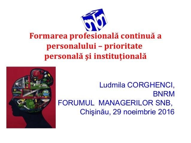 Formarea profesională continuă a personalului – prioritate personală şi instituţională Ludmila CORGHENCI, BNRM FORUMUL MAN...