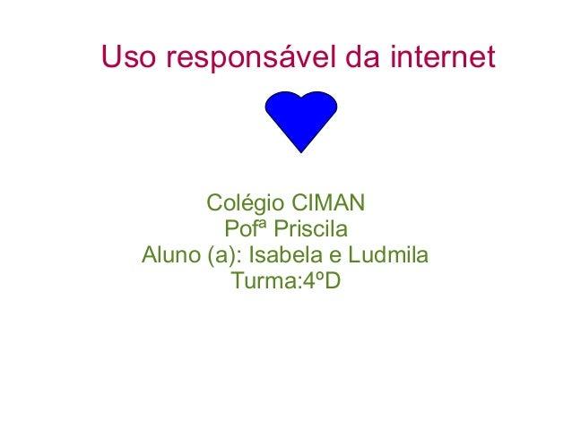 Uso responsável da internet Colégio CIMAN Pofª Priscila Aluno (a): Isabela e Ludmila Turma:4ºD