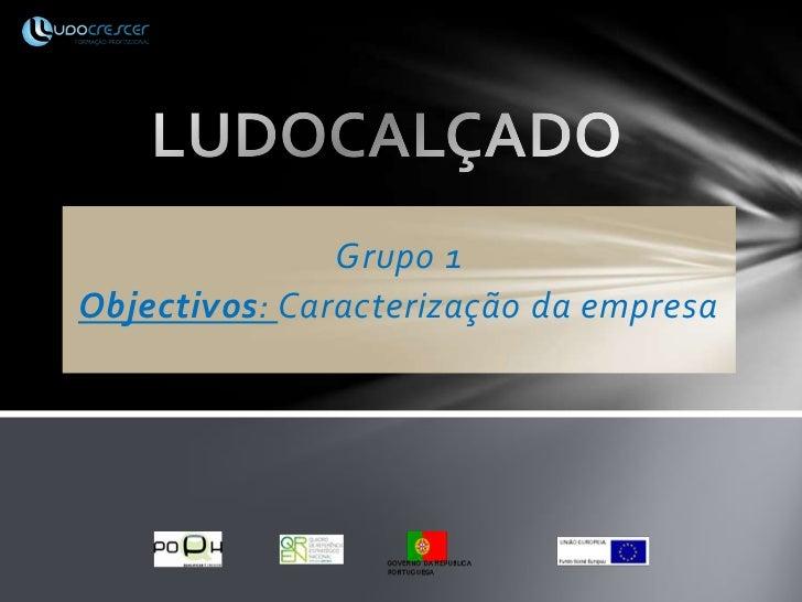 LUDOCALÇADO<br />Grupo 1<br />Objectivos: Caracterização da empresa<br />